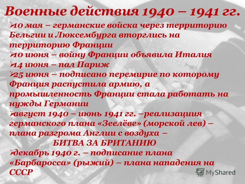 Военные действия 1940 – 1941 гг. 10 мая – германские войска через территорию Бельгии и Люксембурга вторглись на территорию Франции 10 июня – войну Франции объявила Италия 14 июня – пал Париж 25 июня – подписано перемирие по которому Франция распустил