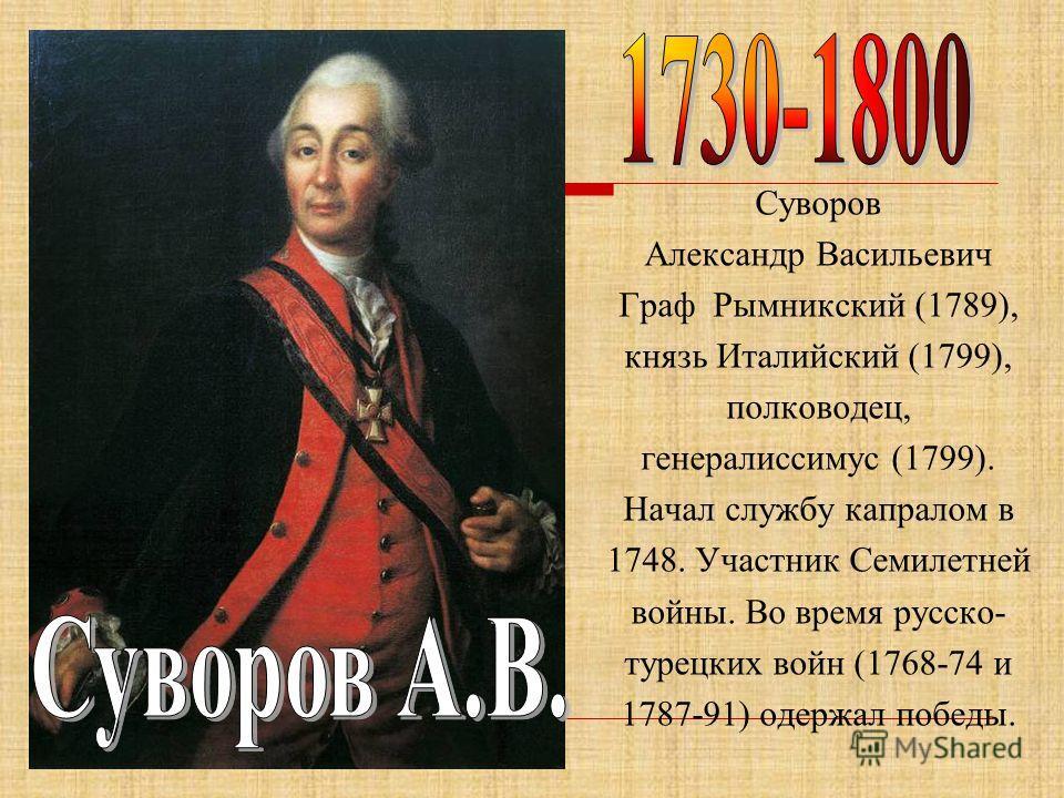 Суворов Александр Васильевич Граф Рымникский (1789), князь Италийский (1799), полководец, генералиссимус (1799). Начал службу капралом в 1748. Участник Семилетней войны. Во время русско- турецких войн (1768-74 и 1787-91) одержал победы.