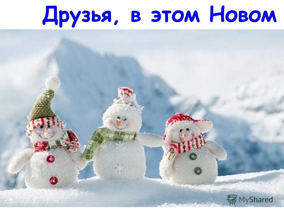 Друзья, в этом Новом году