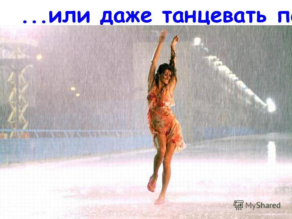 ...или даже танцевать под дождем