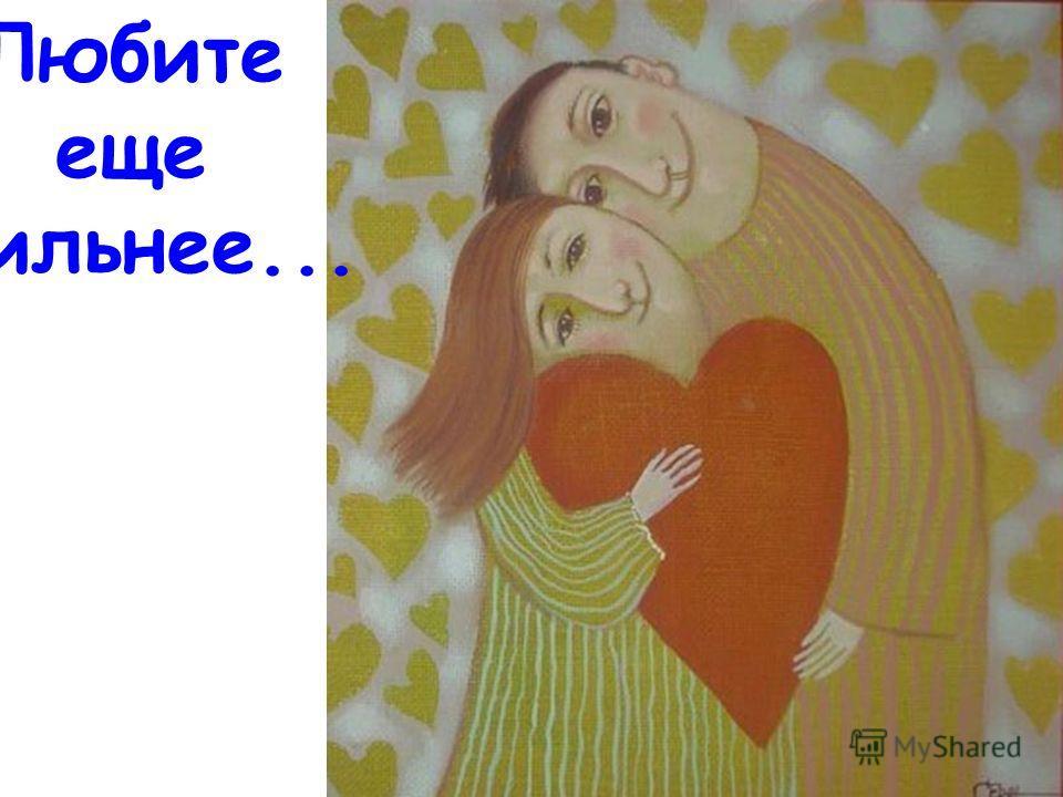 Любите еще сильнее...