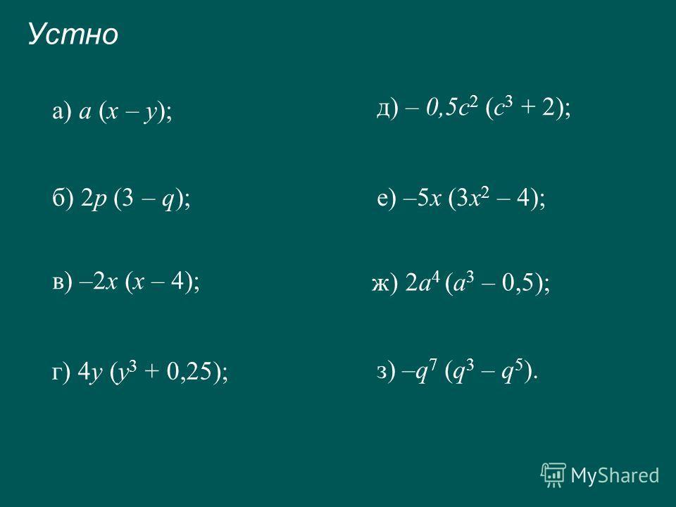 Устно а) а (х – у); б) 2p (3 – q); в) –2х (х – 4); г) 4y (у 3 + 0,25); д) – 0,5c 2 (c 3 + 2); е) –5х (3х 2 – 4); ж) 2a 4 (а 3 – 0,5); з) –q 7 (q 3 – q 5 ).
