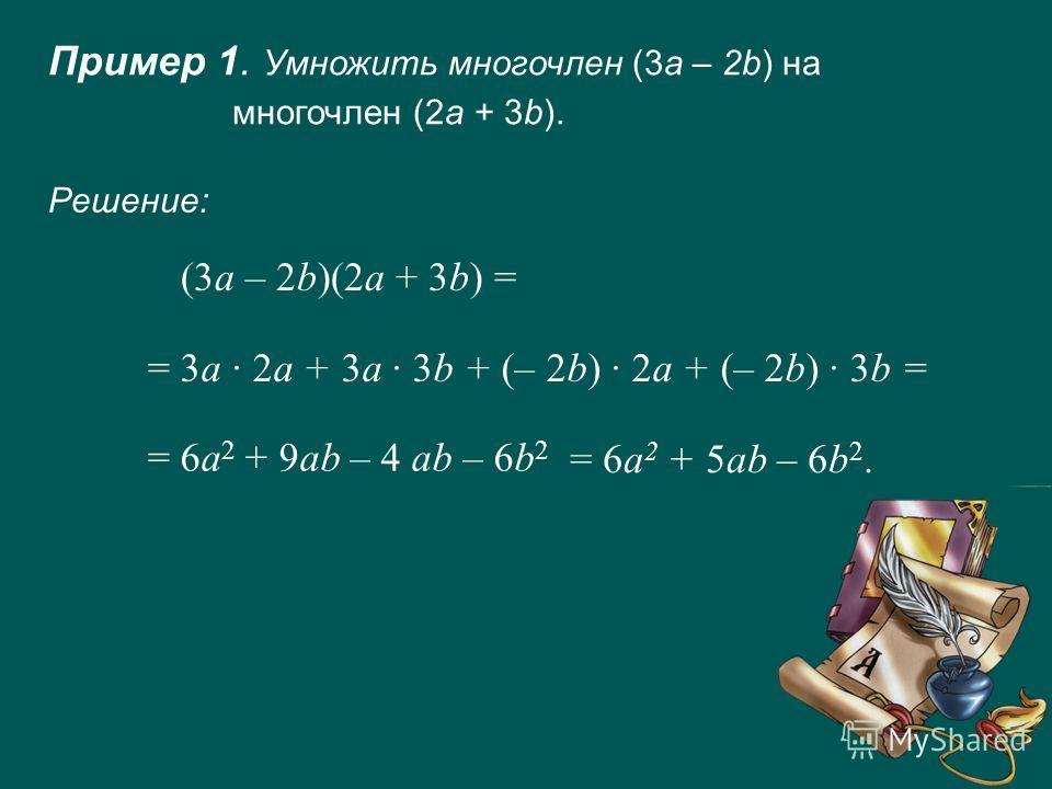 Пример 1. Умножить многочлен (3а – 2b) на многочлен (2a + 3b). (3a – 2b)(2a + 3b) = = 3a · 2a + 3a · 3b + (– 2b) · 2a + (– 2b) · 3b = = 6a 2 + 9ab – 4 ab – 6b 2 Решение: = 6a 2 + 5ab – 6b 2.