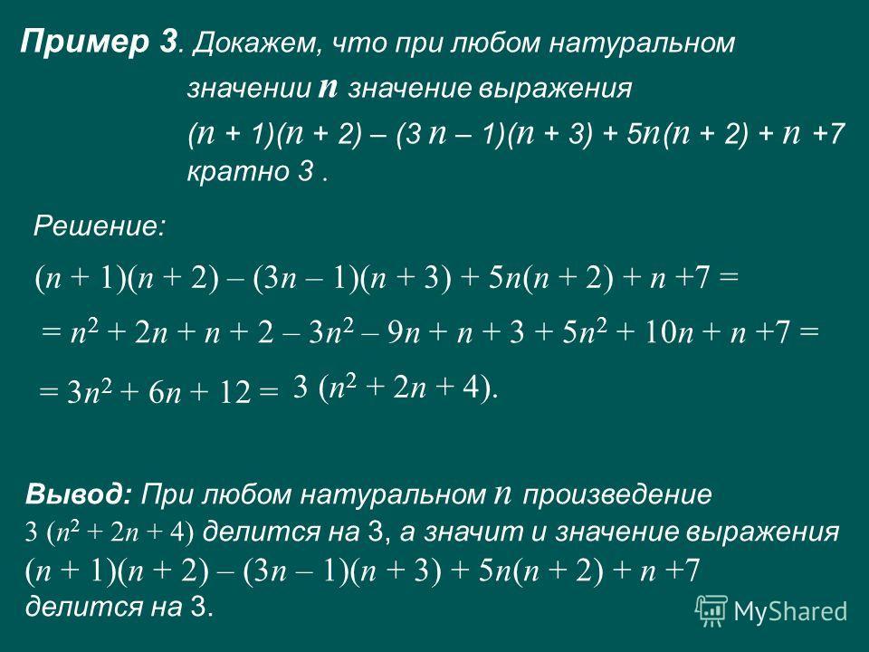 Пример 3. Докажем, что при любом натуральном значении п значение выражения ( п + 1)( п + 2) – (3 п – 1)( п + 3) + 5 п ( п + 2) + п +7 кратно 3. (п + 1)(п + 2) – (3п – 1)(п + 3) + 5п(п + 2) + п +7 = = п 2 + 2п + п + 2 – 3п 2 – 9п + п + 3 + 5п 2 + 10п