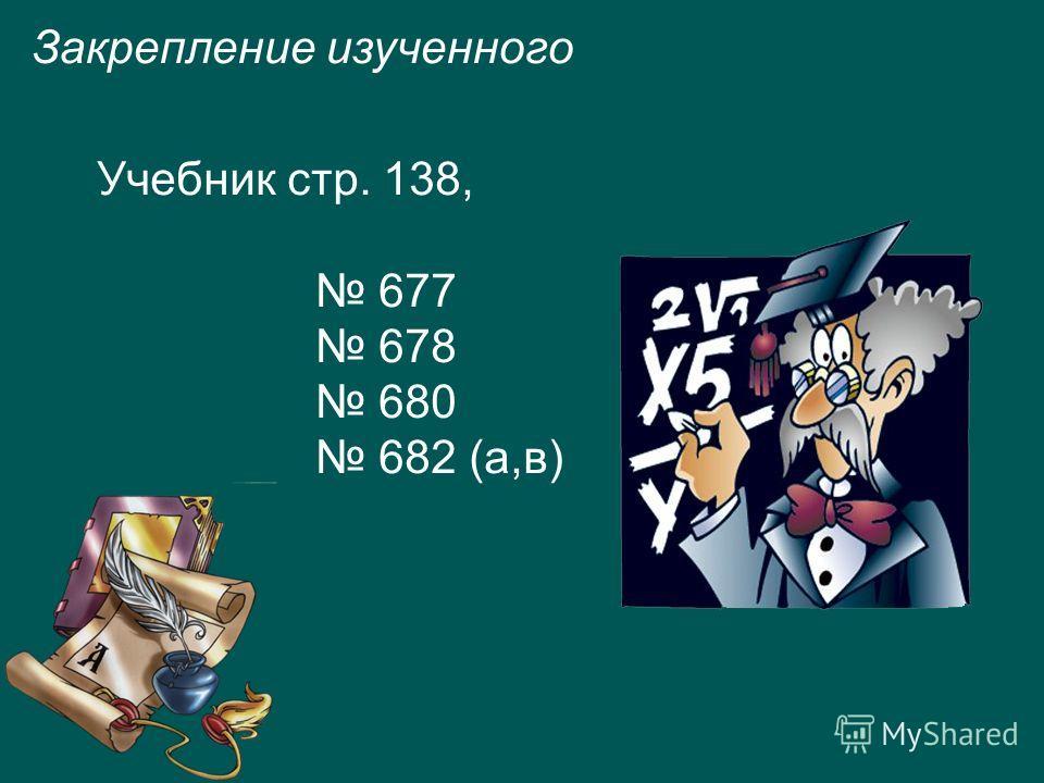 Закрепление изученного Учебник стр. 138, 677 678 680 682 (а,в)