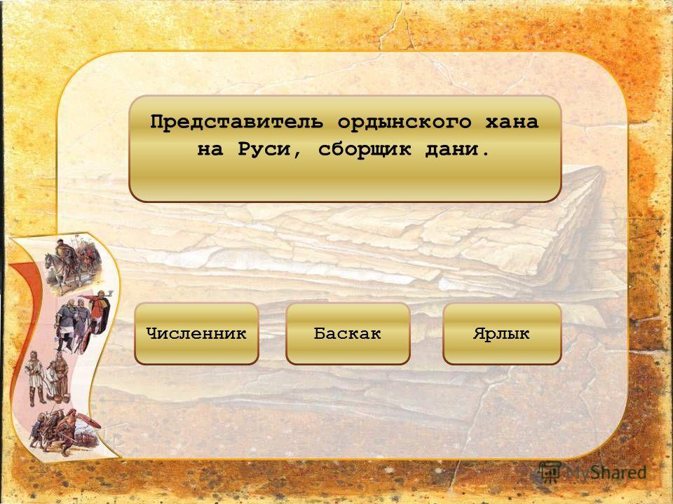 Представитель ордынского хана на Руси, сборщик дани. ЧисленникБаскакЯрлык