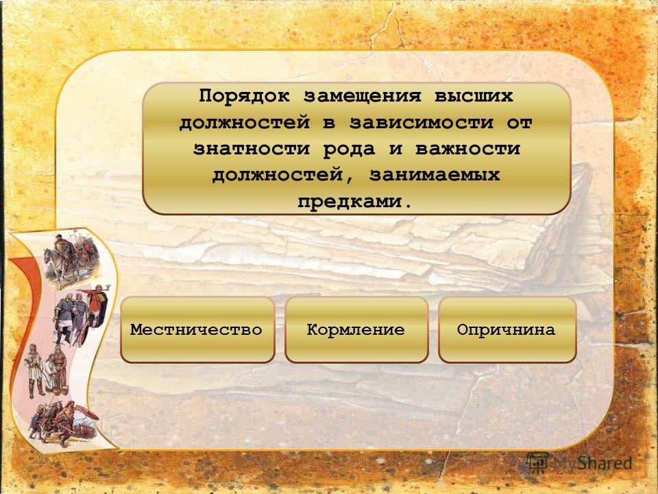 Порядок замещения высших должностей в зависимости от знатности рода и важности должностей, занимаемых предками. МестничествоКормлениеОпричнина