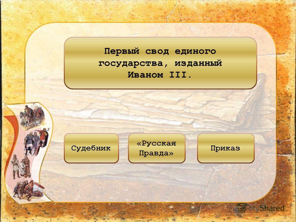 Первый свод единого государства, изданный Иваном III. Судебник «Русская Правда» Приказ