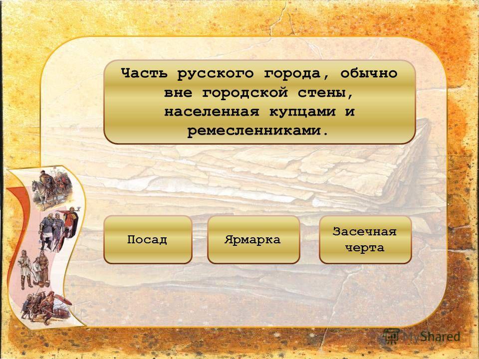 Часть русского города, обычно вне городской стены, населенная купцами и ремесленниками. ПосадЯрмарка Засечная черта