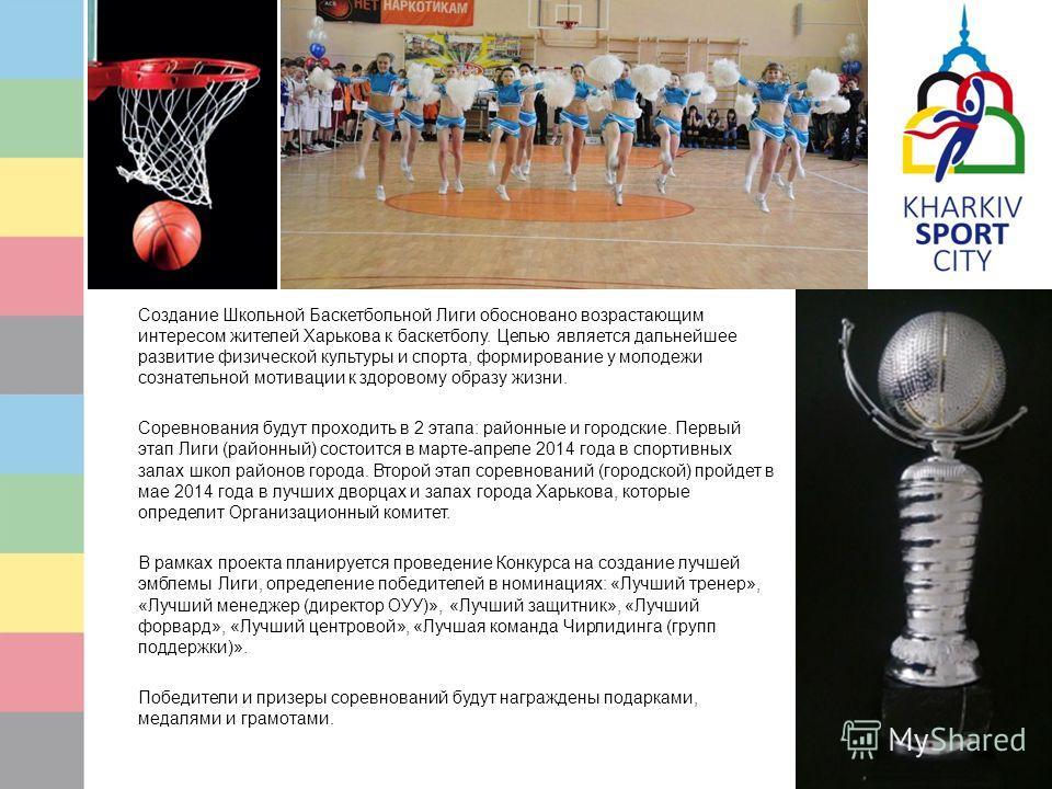 Создание Школьной Баскетбольной Лиги обосновано возрастающим интересом жителей Харькова к баскетболу. Целью является дальнейшее развитие физической культуры и спорта, формирование у молодежи сознательной мотивации к здоровому образу жизни. Соревнован