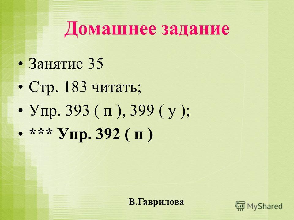 Домашнее задание Занятие 35 Стр. 183 читать; Упр. 393 ( п ), 399 ( у ); *** Упр. 392 ( п ) В.Гаврилова