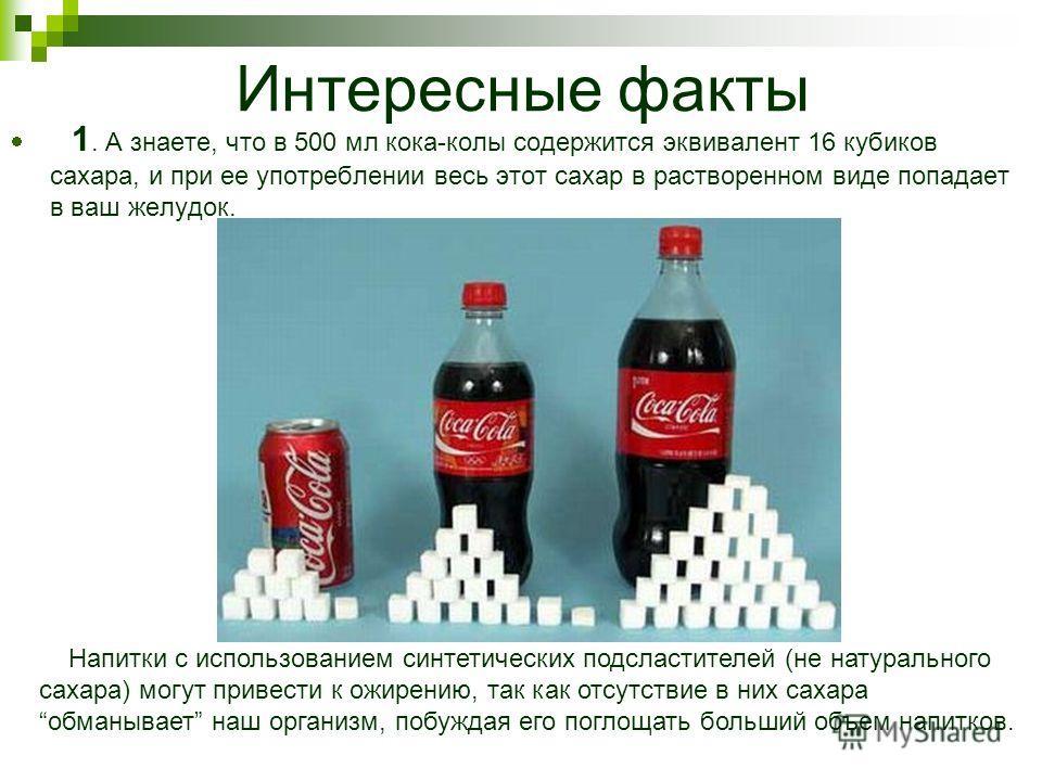 Интересные факты 1. А знаете, что в 500 мл кока-колы содержится эквивалент 16 кубиков сахара, и при ее употреблении весь этот сахар в растворенном виде попадает в ваш желудок. Напитки с использованием синтетических подсластителей (не натурального сах