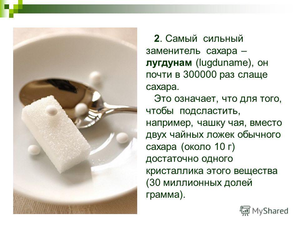 2. Самый сильный заменитель сахара – лугдунам (lugduname), он почти в 300000 раз слаще сахара. Это означает, что для того, чтобы подсластить, например, чашку чая, вместо двух чайных ложек обычного сахара (около 10 г) достаточно одного кристаллика это