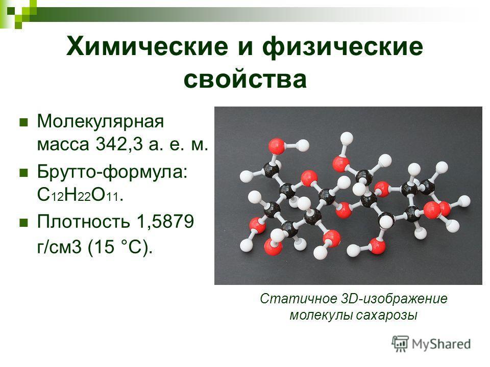 Химические и физические свойства Молекулярная масса 342,3 а. е. м. Брутто-формула: C 12 H 22 O 11. Плотность 1,5879 г/см3 (15 °C). Статичное 3D-изображение молекулы сахарозы