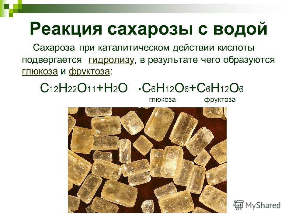 Реакция сахарозы с водой Сахароза при каталитическом действии кислоты подвергается гидролизу, в результате чего образуются глюкоза и фруктоза:гидролизу глюкозафруктоза С 12 Н 22 О 11 +Н 2 О С 6 Н 12 О 6 +С 6 Н 12 О 6 глюкозафруктоза