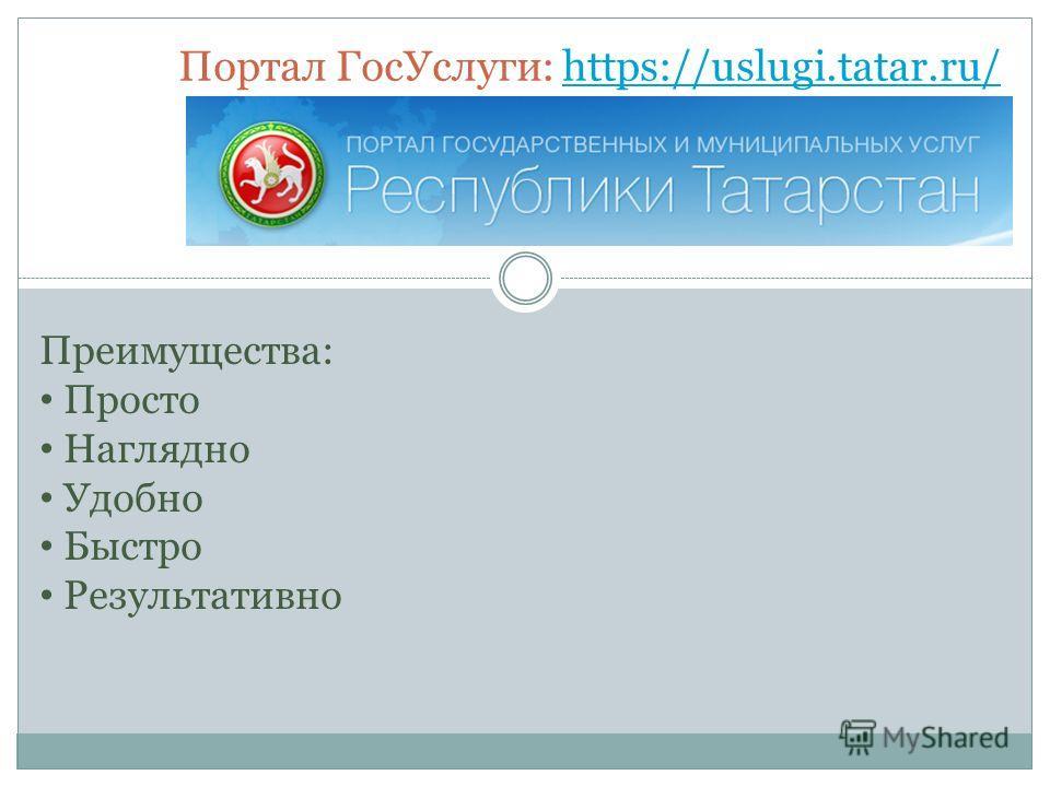 Портал ГосУслуги: https://uslugi.tatar.ru/https://uslugi.tatar.ru/ Преимущества: Просто Наглядно Удобно Быстро Результативно