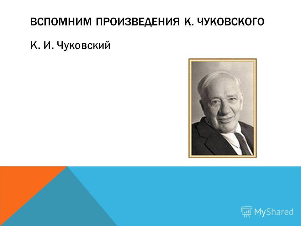 К. И. Чуковский ВСПОМНИМ ПРОИЗВЕДЕНИЯ К. ЧУКОВСКОГО