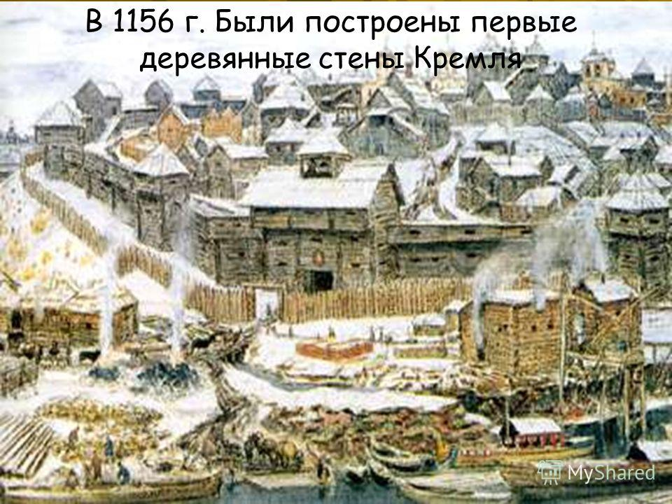 В 1156 г. Были построены первые деревянные стены Кремля