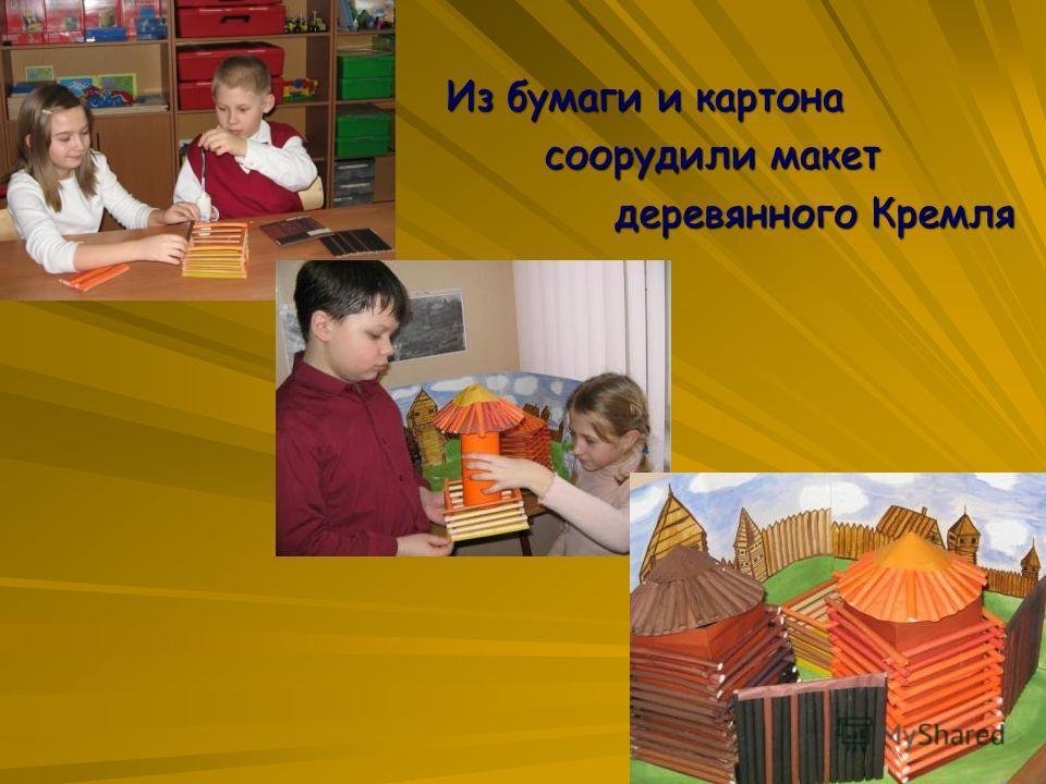 Из бумаги и картона Из бумаги и картона соорудили макет соорудили макет деревянного Кремля деревянного Кремля