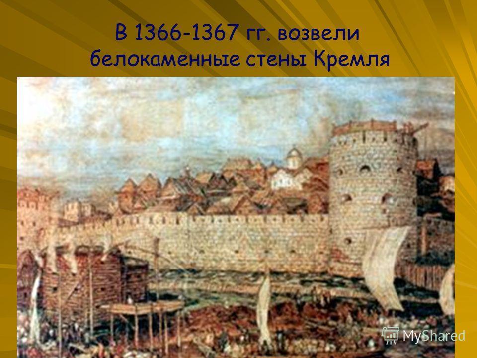 В 1366-1367 гг. возвели белокаменные стены Кремля