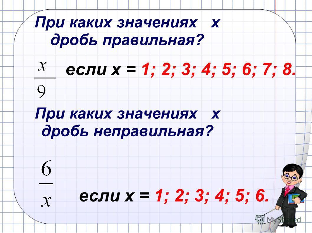 При каких значениях х дробь неправильная? При каких значениях х дробь правильная? если х = 1; 2; 3; 4; 5; 6; 7; 8. если х = 1; 2; 3; 4; 5; 6.