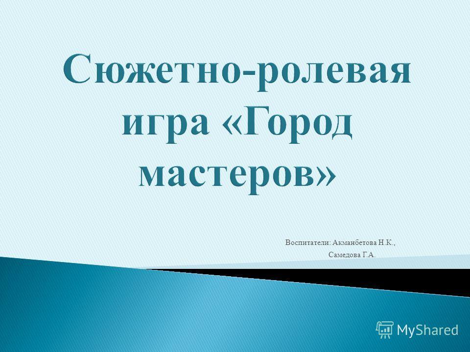 Воспитатели: Акманбетова Н.К., Самедова Г.А.