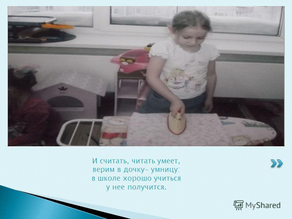 И считать, читать умеет, верим в дочку- умницу: в школе хорошо учиться у нее получится.