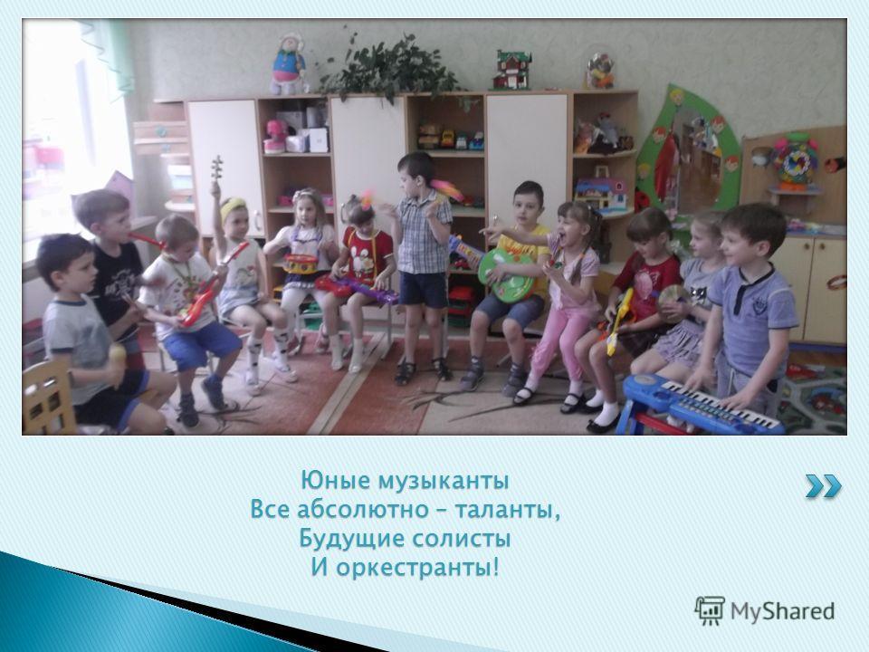 Юные музыканты Все абсолютно – таланты, Будущие солисты И оркестранты!