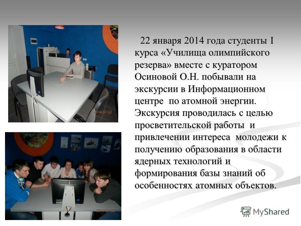 22 января 2014 года студенты I курса «Училища олимпийского резерва» вместе с куратором Осиновой О.Н. побывали на экскурсии в Информационном центре по атомной энергии. Экскурсия проводилась с целью просветительской работы и привлечении интереса молоде