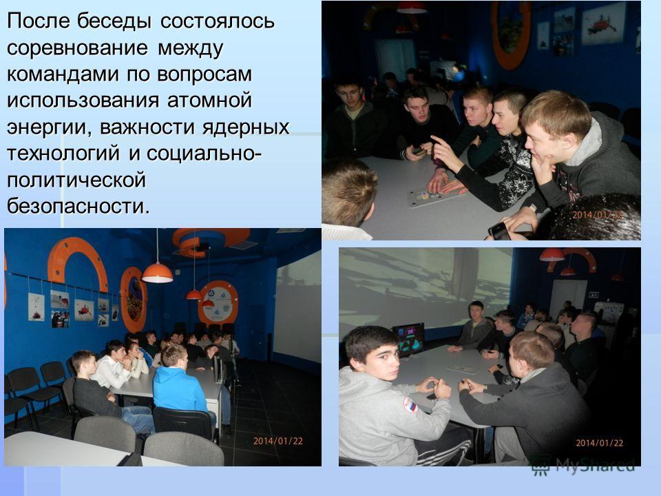 После беседы состоялось соревнование между командами по вопросам использования атомной энергии, важности ядерных технологий и социально- политической безопасности.