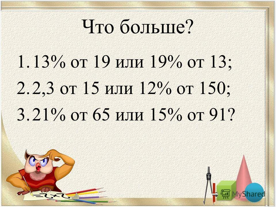 Что больше? 1.13% от 19 или 19% от 13; 2.2,3 от 15 или 12% от 150; 3.21% от 65 или 15% от 91?