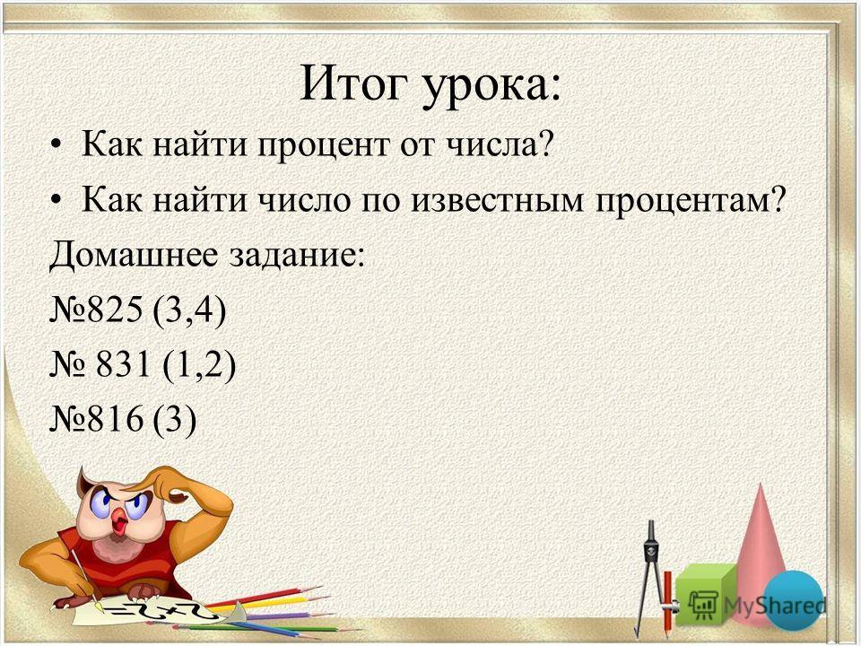 Итог урока: Как найти процент от числа? Как найти число по известным процентам? Домашнее задание: 825 (3,4) 831 (1,2) 816 (3)