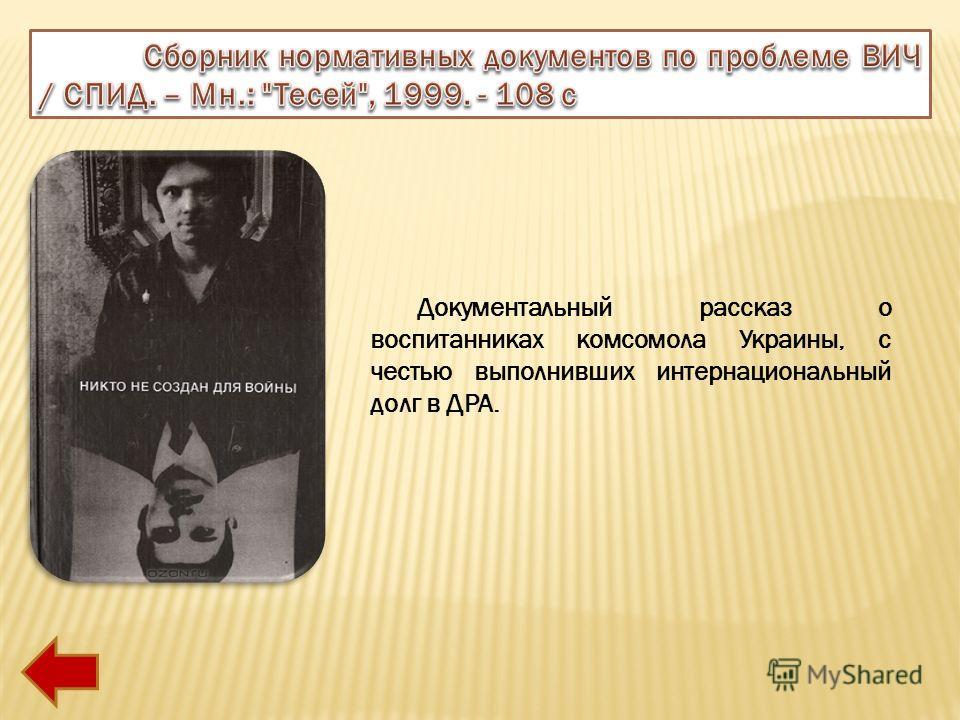 Документальный рассказ о воспитанниках комсомола Украины, с честью выполнивших интернациональный долг в ДРА.