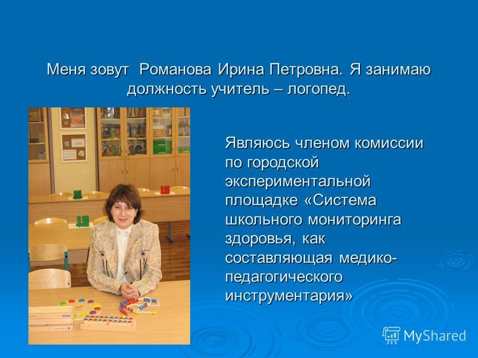 Меня зовут Романова Ирина Петровна. Я занимаю должность учитель – логопед. Являюсь членом комиссии по городской экспериментальной площадке «Система школьного мониторинга здоровья, как составляющая медико- педагогического инструментария»
