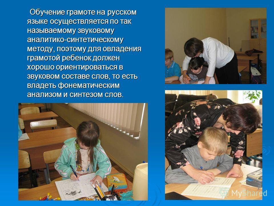 Обучение грамоте на русском языке осуществляется по так называемому звуковому аналитико-синтетическому методу, поэтому для овладения грамотой ребенок должен хорошо ориентироваться в звуковом составе слов, то есть владеть фонематическим анализом и син