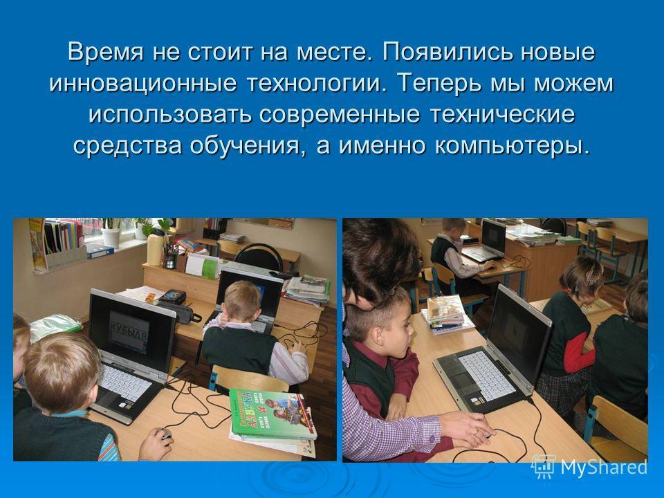 Время не стоит на месте. Появились новые инновационные технологии. Теперь мы можем использовать современные технические средства обучения, а именно компьютеры.