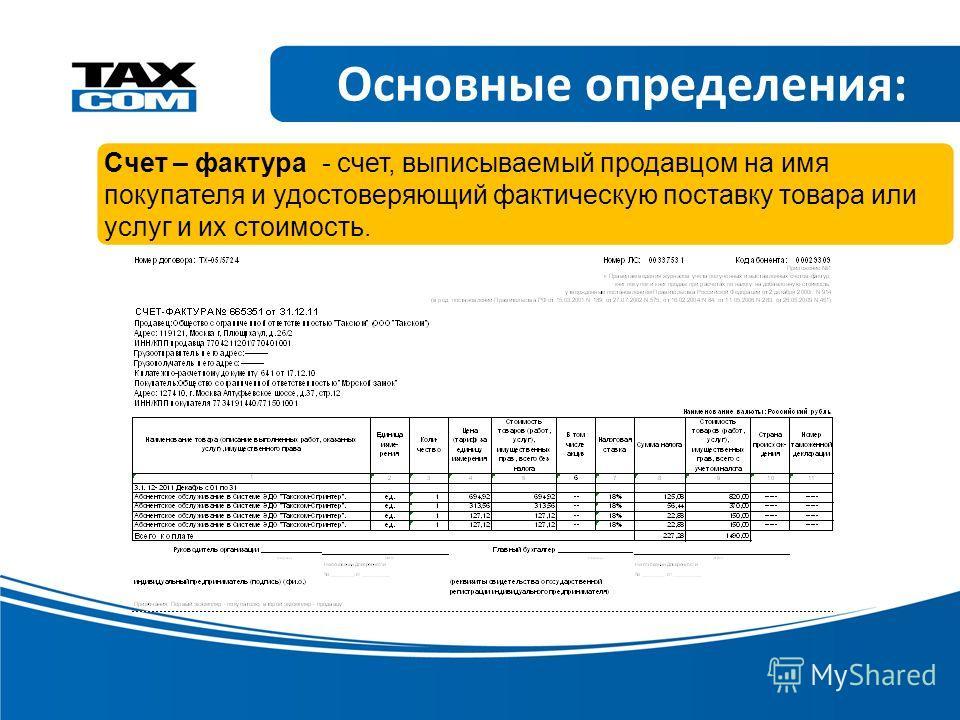 Основные определения: Счет – фактура - счет, выписываемый продавцом на имя покупателя и удостоверяющий фактическую поставку товара или услуг и их стоимость.