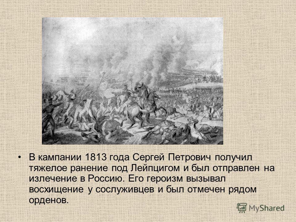 В кампании 1813 года Сергей Петрович получил тяжелое ранение под Лейпцигом и был отправлен на излечение в Россию. Его героизм вызывал восхищение у сослуживцев и был отмечен рядом орденов.