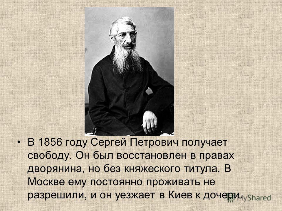 В 1856 году Сергей Петрович получает свободу. Он был восстановлен в правах дворянина, но без княжеского титула. В Москве ему постоянно проживать не разрешили, и он уезжает в Киев к дочери.