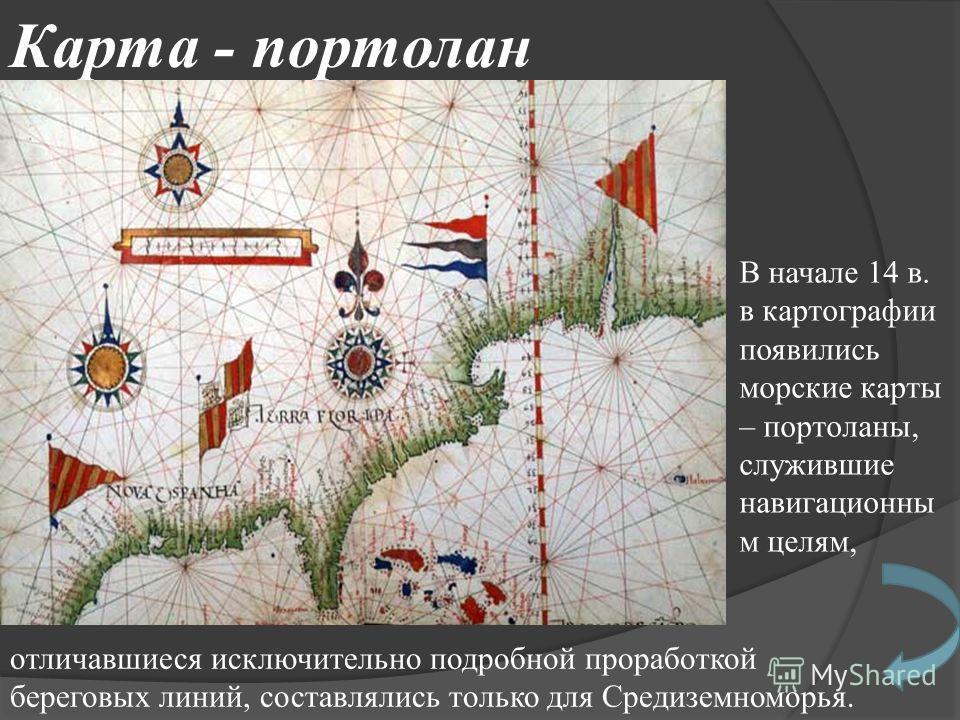 Карта - портолан В начале 14 в. в картографии появились морские карты – портоланы, служившие навигационны м целям, отличавшиеся исключительно подробной проработкой береговых линий, составлялись только для Средиземноморья.