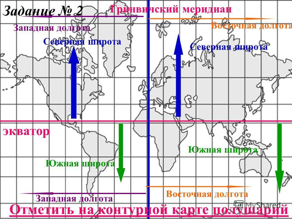 экватор Гринвичский меридиан Северная широта Южная широта Западная долгота Восточная долгота Западная долгота Восточная долгота Отметить на контурной карте полушарий Задание 2