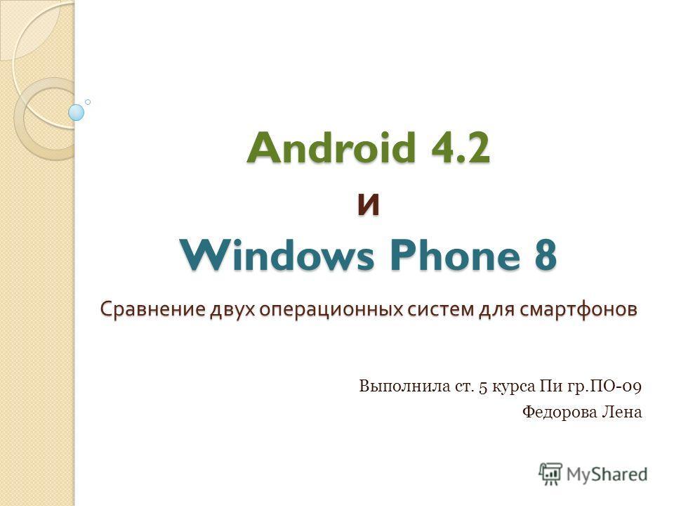 Android 4.2 и Windows Phone 8 Сравнение двух операционных систем для смартфонов Выполнила ст. 5 курса Пи гр.ПО-09 Федорова Лена
