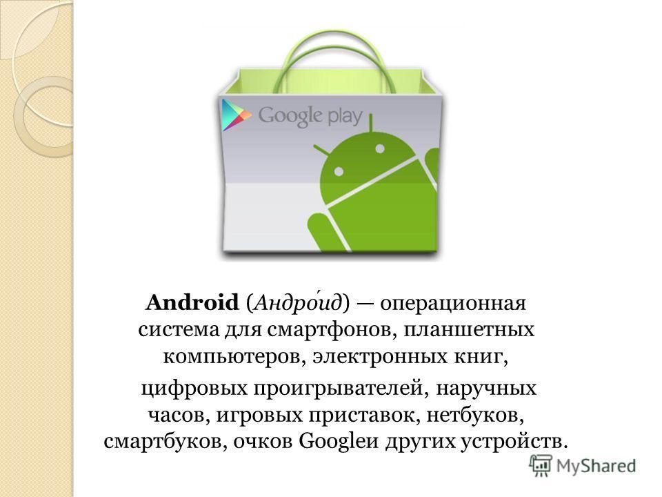 Android (Андроид) операционная система для смартфонов, планшетных компьютеров, электронных книг, цифровых проигрывателей, наручных часов, игровых приставок, нетбуков, смартбуков, очков Googleи других устройств.