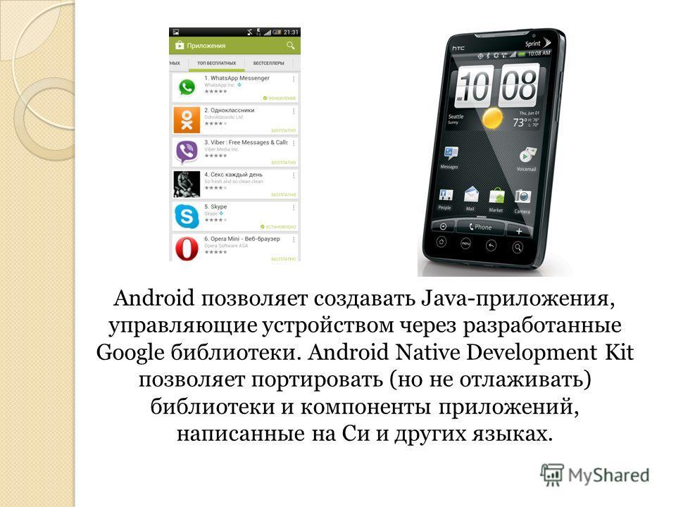 Android позволяет создавать Java-приложения, управляющие устройством через разработанные Google библиотеки. Android Native Development Kit позволяет портировать (но не отлаживать) библиотеки и компоненты приложений, написанные на Си и других языках.