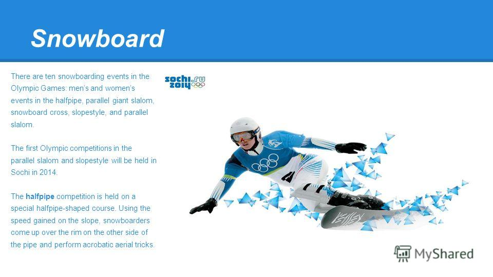 Snowboard There are ten snowboarding events in the Olympic Games: mens and womens events in the halfpipe, parallel giant slalom, snowboard cross, slopestyle, and parallel slalom. The first Olympic competitions in the parallel slalom and slopestyle wi