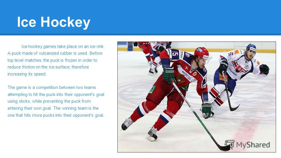 Ice Hockey Ice hockey games take place on an ice rink. A puck made of vulcanized rubber is used. Before top level matches, the puck is frozen in order to reduce friction on the ice surface, therefore increasing its speed. The game is a competition be