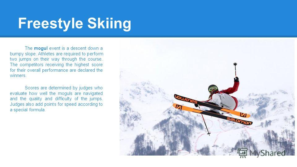 Freestyle Skiing The mogul event is a descent down a bumpy slope. Athletes are required to perform two jumps on their way through the course. The competitors receiving the highest score for their overall performance are declared the winners. Scores a