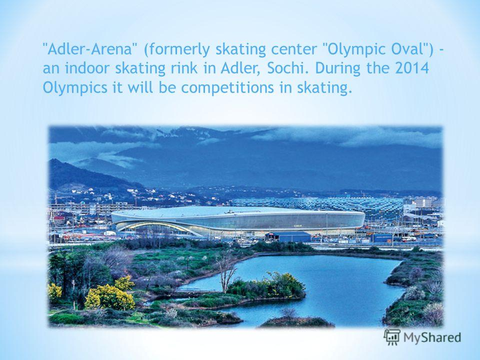 Adler-Arena (formerly skating center Olympic Oval) - an indoor skating rink in Adler, Sochi. During the 2014 Olympics it will be competitions in skating.