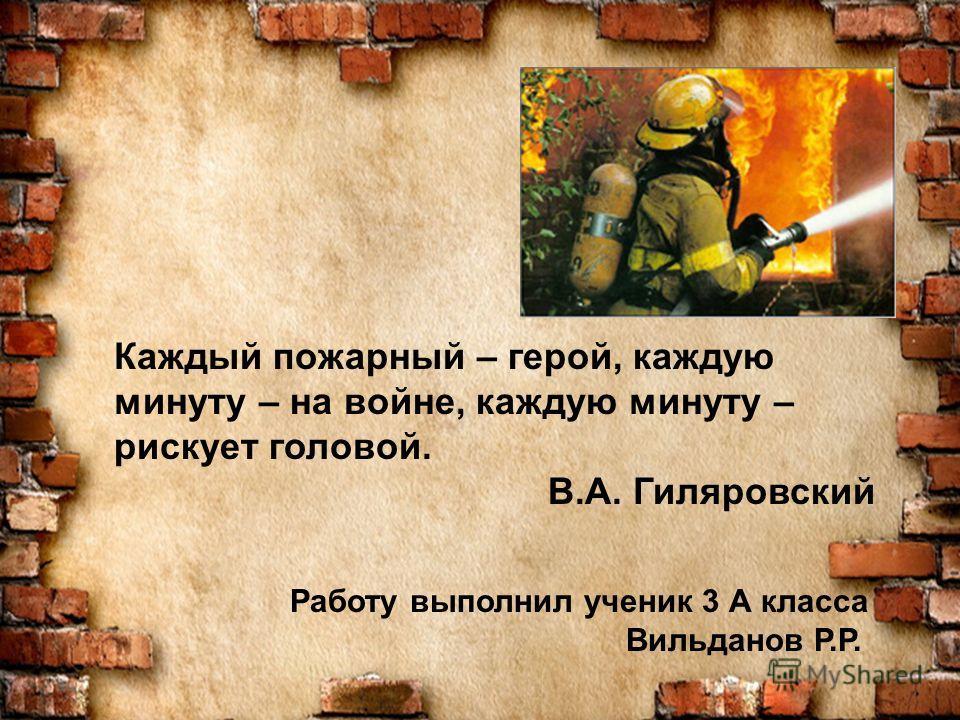 Каждый пожарный – герой, каждую минуту – на войне, каждую минуту – рискует головой. В.А. Гиляровский Работу выполнил ученик 3 А класса Вильданов Р.Р.