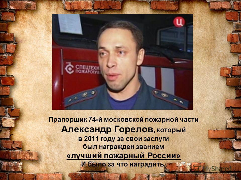 Прапорщик 74-й московской пожарной части Александр Горелов, который в 2011 году за свои заслуги был награжден званием «лучший пожарный России» И было за что наградить.